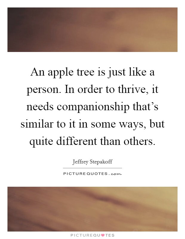 An apple tree is just like a person. In order to thrive, it needs companionship that's similar to it in some ways, but quite different than others Picture Quote #1