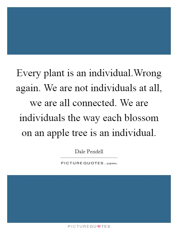 Every plant is an individual.Wrong again. We are not individuals at all, we are all connected. We are individuals the way each blossom on an apple tree is an individual Picture Quote #1