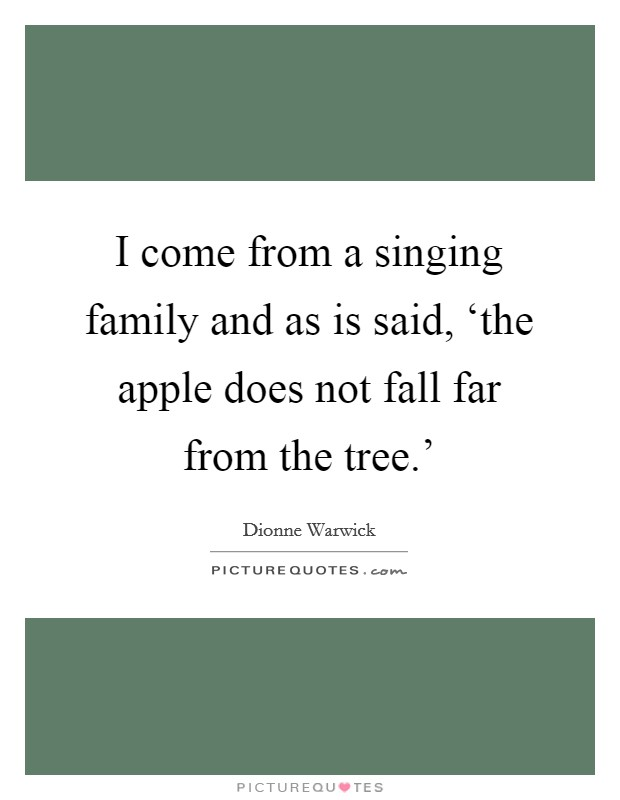 I come from a singing family and as is said, 'the apple does not fall far from the tree.' Picture Quote #1