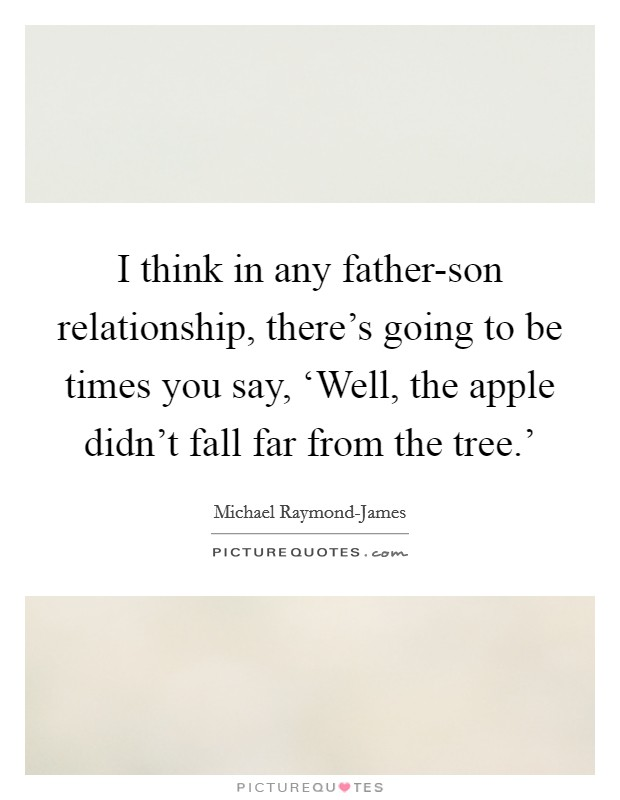 I think in any father-son relationship, there's going to be times you say, 'Well, the apple didn't fall far from the tree.' Picture Quote #1