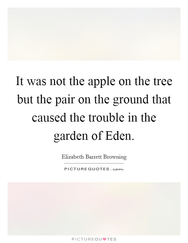 It was not the apple on the tree but the pair on the ground that caused the trouble in the garden of Eden Picture Quote #1