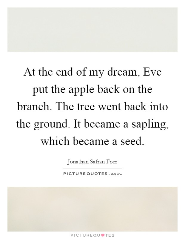 At the end of my dream, Eve put the apple back on the branch. The tree went back into the ground. It became a sapling, which became a seed Picture Quote #1