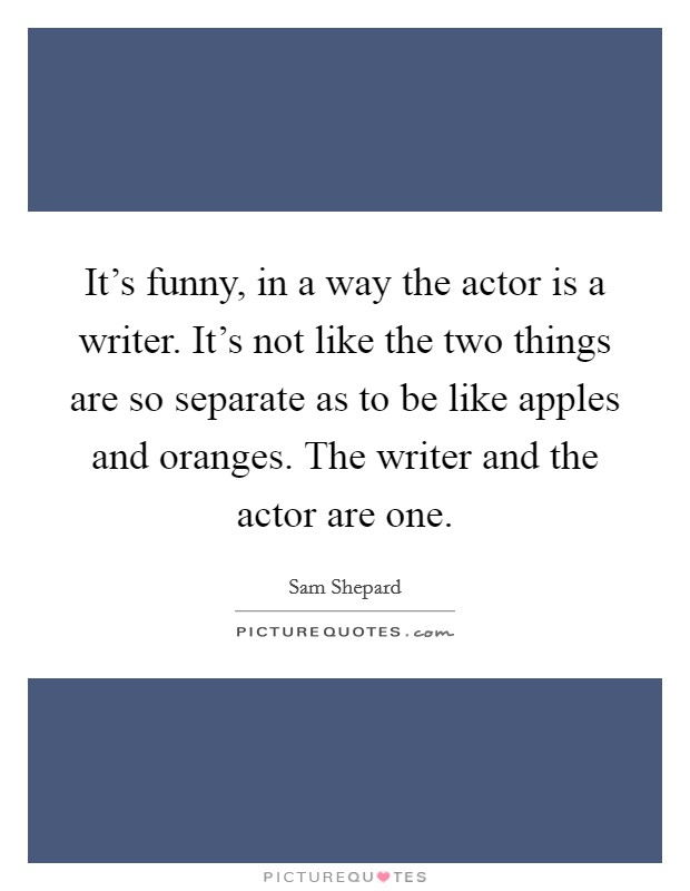 It's funny, in a way the actor is a writer. It's not like the two things are so separate as to be like apples and oranges. The writer and the actor are one Picture Quote #1