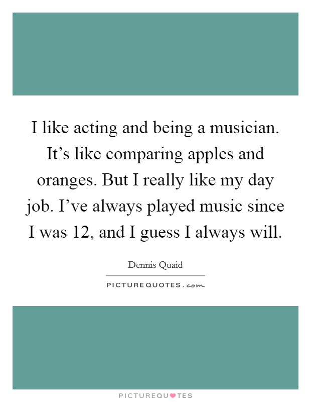 I like acting and being a musician. It's like comparing apples and oranges. But I really like my day job. I've always played music since I was 12, and I guess I always will Picture Quote #1