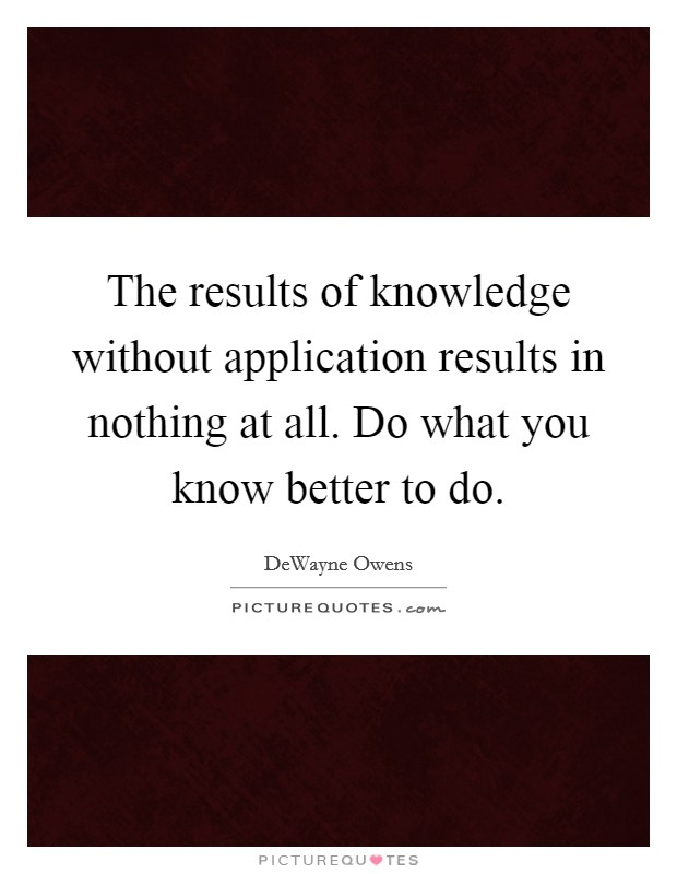 The results of knowledge without application results in nothing at all. Do what you know better to do Picture Quote #1
