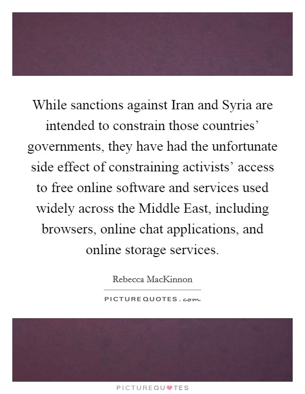 While sanctions against Iran and Syria are intended to constrain those countries' governments, they have had the unfortunate side effect of constraining activists' access to free online software and services used widely across the Middle East, including browsers, online chat applications, and online storage services Picture Quote #1