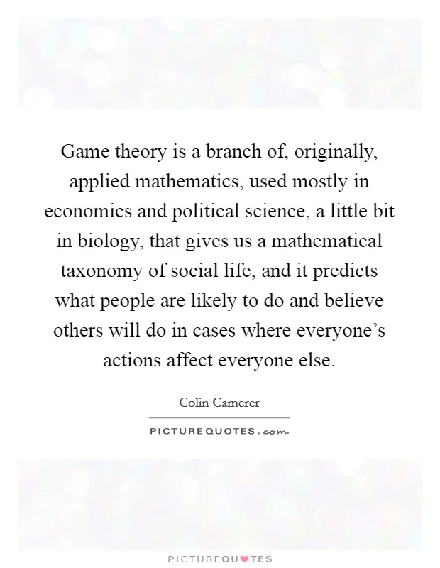 Game theory is a branch of, originally, applied mathematics, used mostly in economics and political science, a little bit in biology, that gives us a mathematical taxonomy of social life, and it predicts what people are likely to do and believe others will do in cases where everyone's actions affect everyone else Picture Quote #1