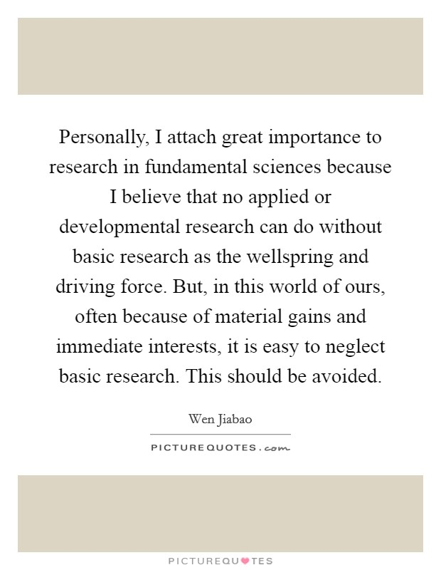 Personally, I attach great importance to research in fundamental sciences because I believe that no applied or developmental research can do without basic research as the wellspring and driving force. But, in this world of ours, often because of material gains and immediate interests, it is easy to neglect basic research. This should be avoided Picture Quote #1