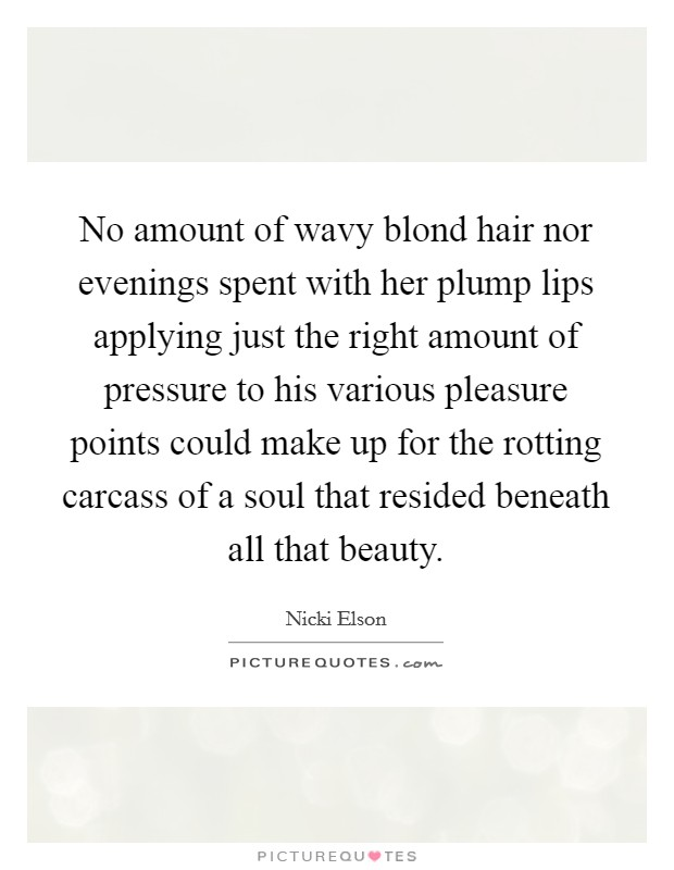 No amount of wavy blond hair nor evenings spent with her plump lips applying just the right amount of pressure to his various pleasure points could make up for the rotting carcass of a soul that resided beneath all that beauty Picture Quote #1
