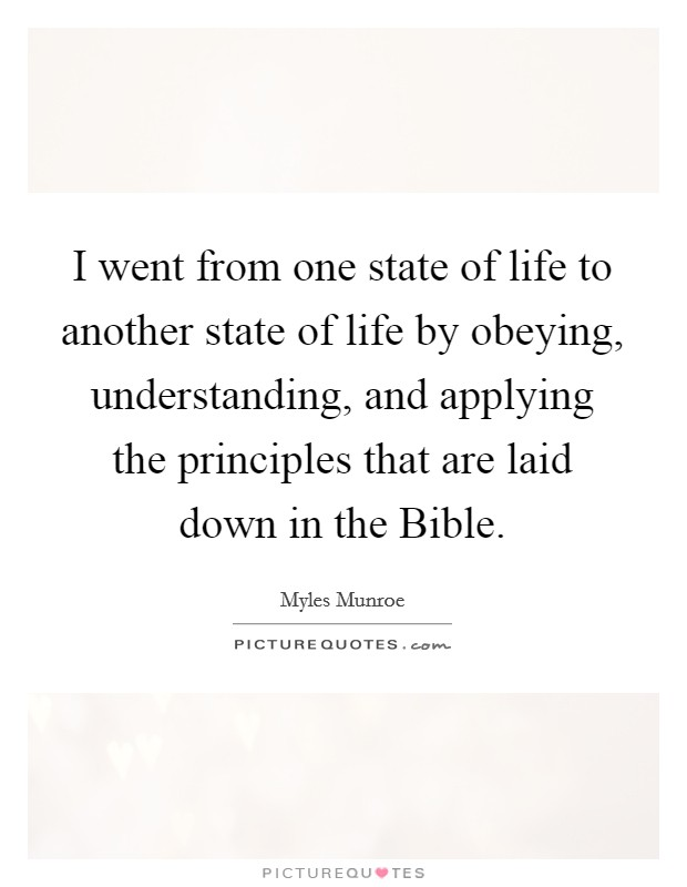 I went from one state of life to another state of life by obeying, understanding, and applying the principles that are laid down in the Bible Picture Quote #1