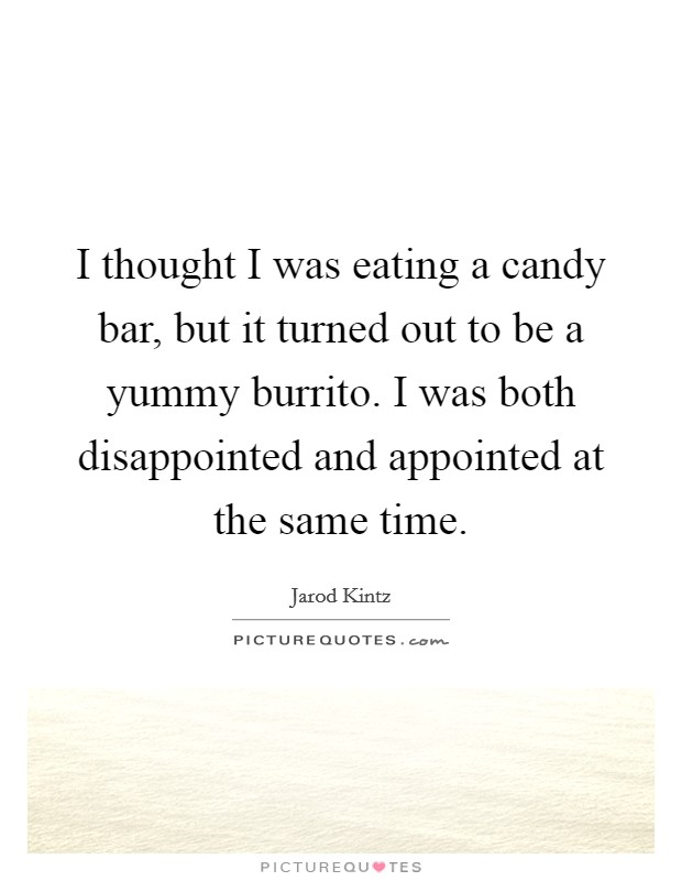 I thought I was eating a candy bar, but it turned out to be a yummy burrito. I was both disappointed and appointed at the same time Picture Quote #1