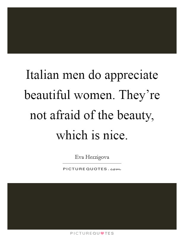 Italian men do appreciate beautiful women. They're not afraid of the beauty, which is nice Picture Quote #1
