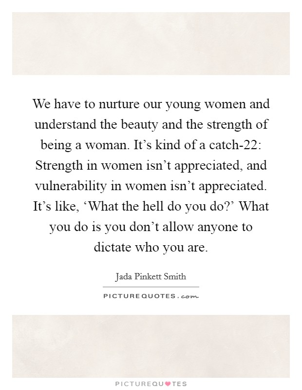 We have to nurture our young women and understand the beauty and the strength of being a woman. It's kind of a catch-22: Strength in women isn't appreciated, and vulnerability in women isn't appreciated. It's like, 'What the hell do you do?' What you do is you don't allow anyone to dictate who you are Picture Quote #1