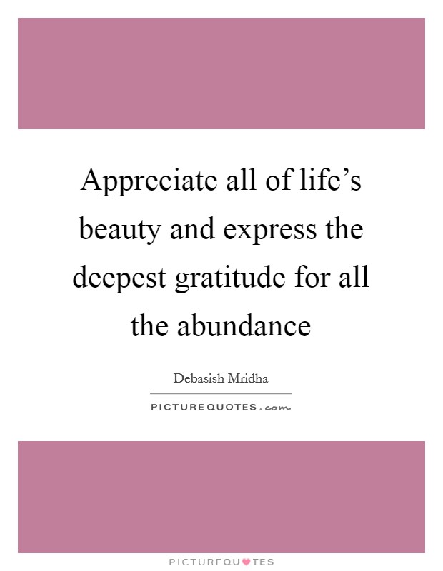 Appreciate all of life's beauty and express the deepest gratitude for all the abundance Picture Quote #1