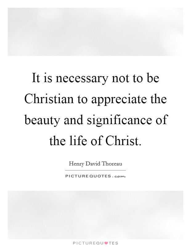 It is necessary not to be Christian to appreciate the beauty and significance of the life of Christ Picture Quote #1