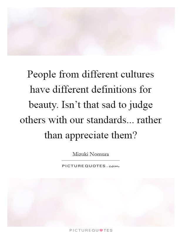 People from different cultures have different definitions for beauty. Isn't that sad to judge others with our standards... rather than appreciate them? Picture Quote #1