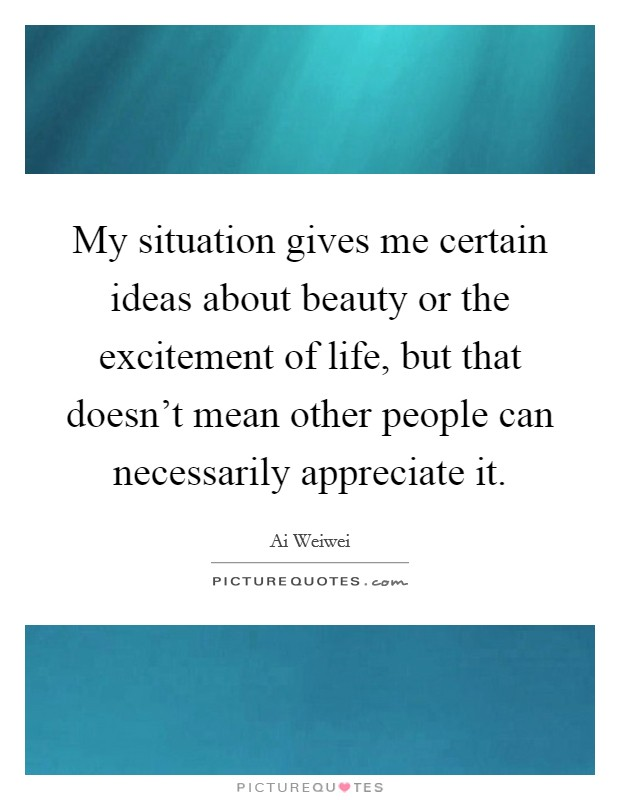My situation gives me certain ideas about beauty or the excitement of life, but that doesn't mean other people can necessarily appreciate it Picture Quote #1