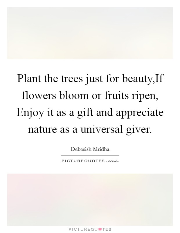 Plant the trees just for beauty,If flowers bloom or fruits ripen, Enjoy it as a gift and appreciate nature as a universal giver Picture Quote #1