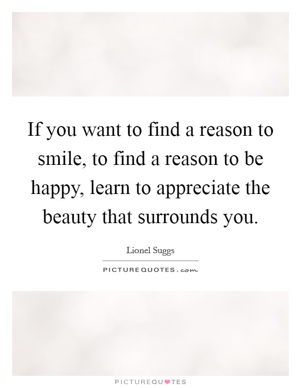 If you want to find a reason to smile, to find a reason to be happy, learn to appreciate the beauty that surrounds you Picture Quote #1