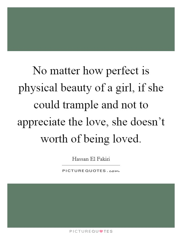 No matter how perfect is physical beauty of a girl, if she could trample and not to appreciate the love, she doesn't worth of being loved Picture Quote #1