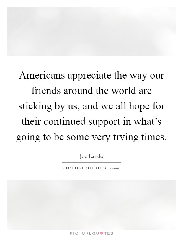 Americans appreciate the way our friends around the world are sticking by us, and we all hope for their continued support in what's going to be some very trying times. Picture Quote #1