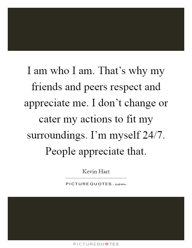 I am who I am. That's why my friends and peers respect and appreciate me. I don't change or cater my actions to fit my surroundings. I'm myself 24/7. People appreciate that Picture Quote #1
