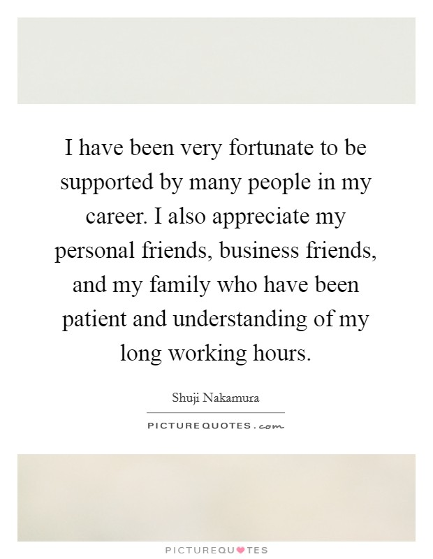 I have been very fortunate to be supported by many people in my career. I also appreciate my personal friends, business friends, and my family who have been patient and understanding of my long working hours Picture Quote #1