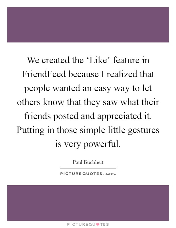 We created the 'Like' feature in FriendFeed because I realized that people wanted an easy way to let others know that they saw what their friends posted and appreciated it. Putting in those simple little gestures is very powerful. Picture Quote #1