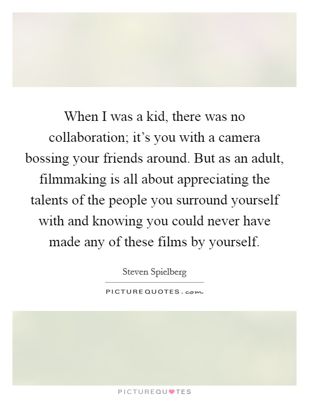When I was a kid, there was no collaboration; it's you with a camera bossing your friends around. But as an adult, filmmaking is all about appreciating the talents of the people you surround yourself with and knowing you could never have made any of these films by yourself Picture Quote #1