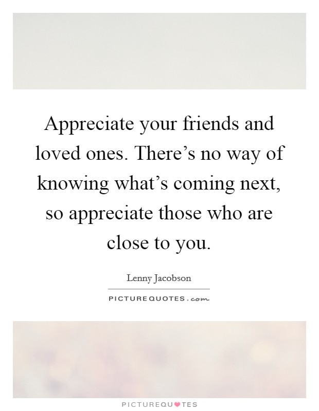 I Appreciate You Quotes For Loved Ones Entrancing Appreciate Your Friends And Loved Onesthere's No Way Of