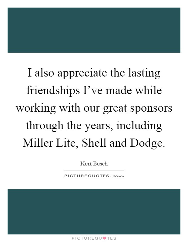 I also appreciate the lasting friendships I've made while working with our great sponsors through the years, including Miller Lite, Shell and Dodge. Picture Quote #1