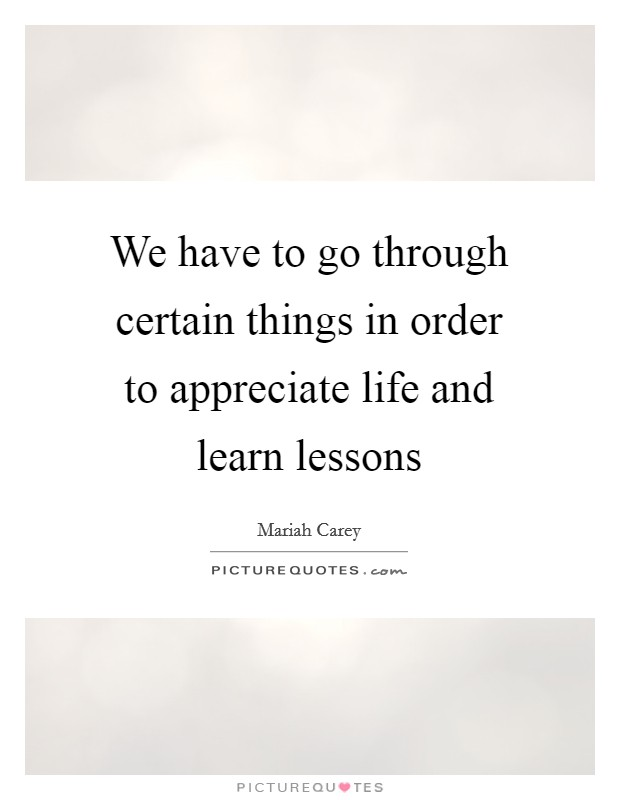 We have to go through certain things in order to appreciate life and learn lessons Picture Quote #1