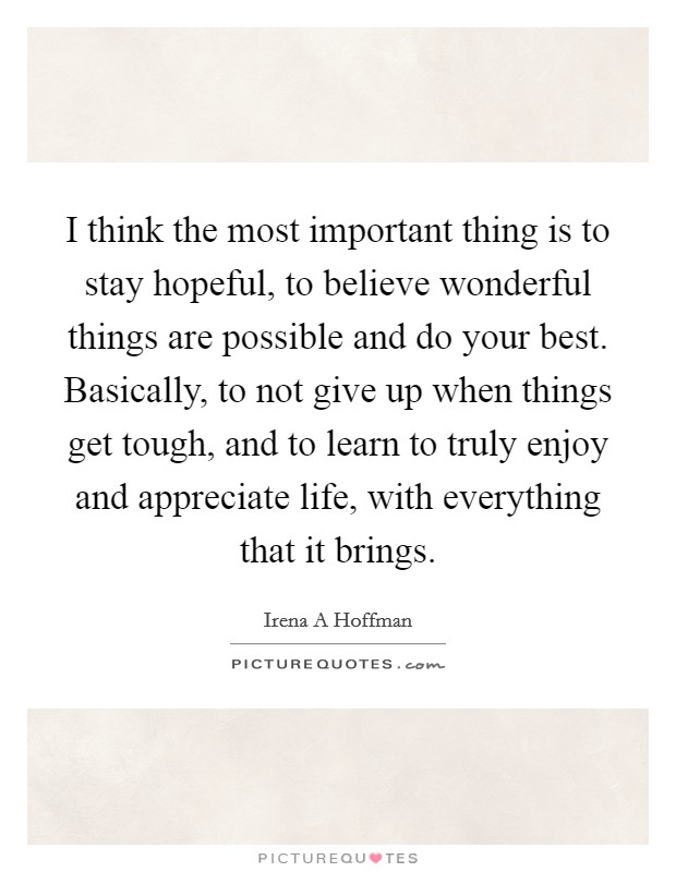 I think the most important thing is to stay hopeful, to believe wonderful things are possible and do your best. Basically, to not give up when things get tough, and to learn to truly enjoy and appreciate life, with everything that it brings Picture Quote #1