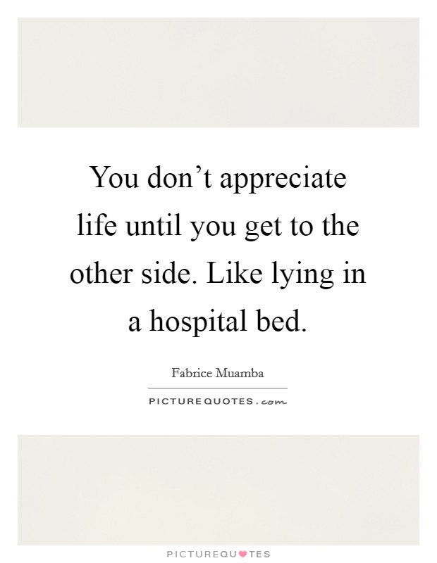 You don't appreciate life until you get to the other side. Like lying in a hospital bed Picture Quote #1