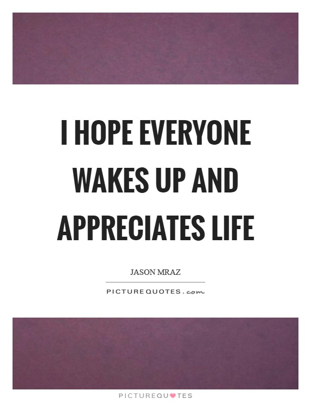 I hope everyone wakes up and appreciates life Picture Quote #1