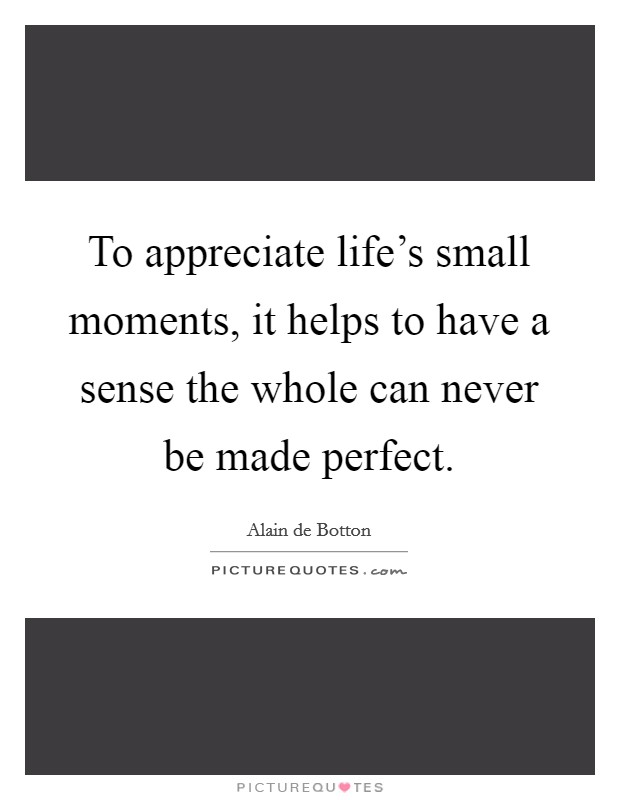 To appreciate life's small moments, it helps to have a sense the whole can never be made perfect Picture Quote #1