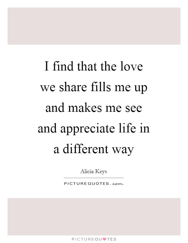 I find that the love we share fills me up and makes me see and appreciate life in a different way Picture Quote #1