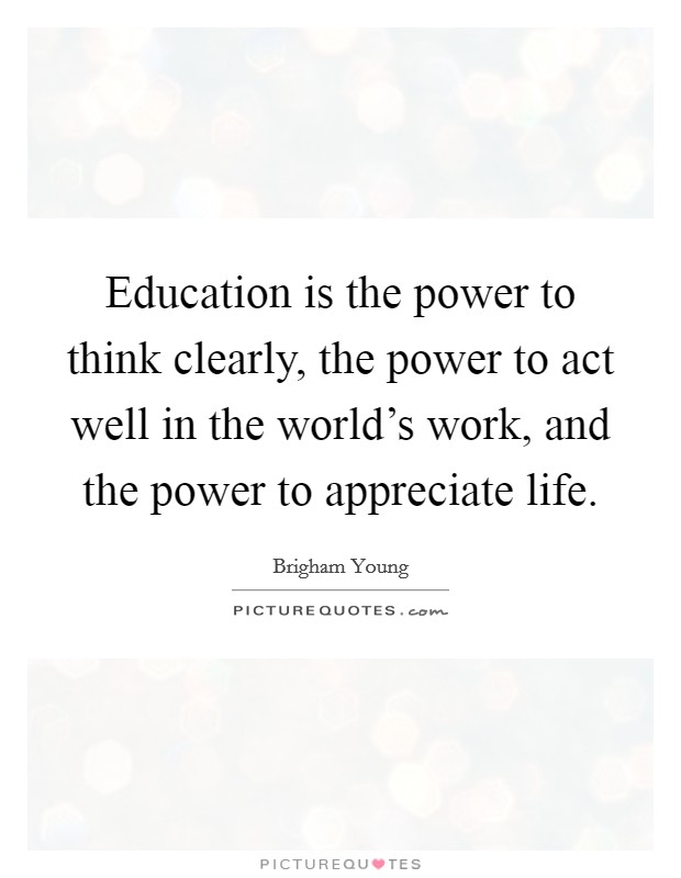 Education is the power to think clearly, the power to act well in the world's work, and the power to appreciate life Picture Quote #1