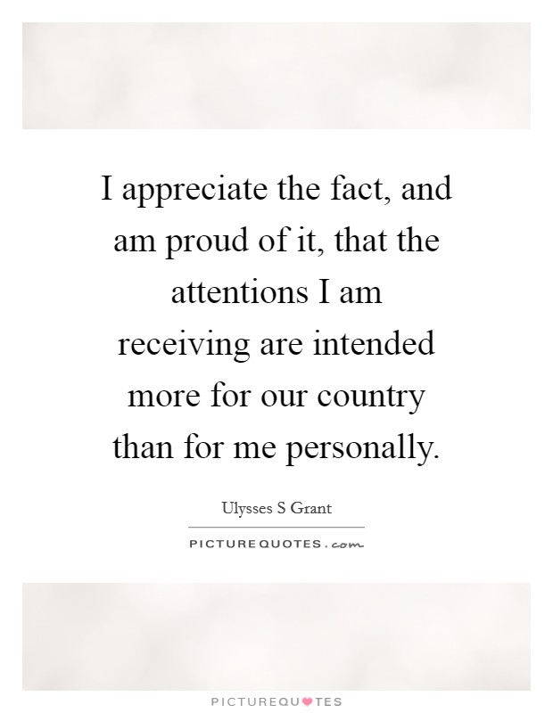 I appreciate the fact, and am proud of it, that the attentions I am receiving are intended more for our country than for me personally Picture Quote #1