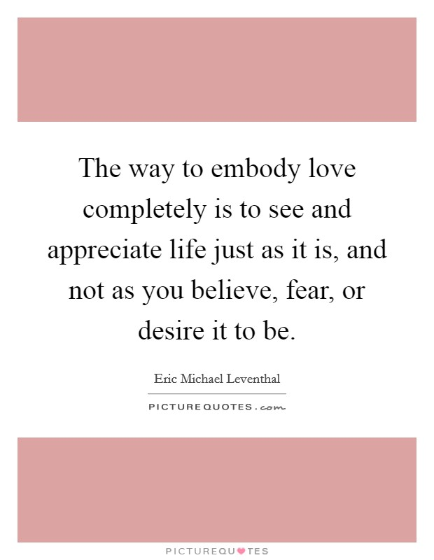 The way to embody love completely is to see and appreciate life just as it is, and not as you believe, fear, or desire it to be Picture Quote #1