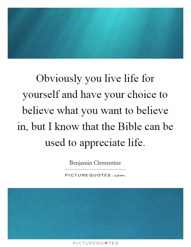 Obviously you live life for yourself and have your choice to believe what you want to believe in, but I know that the Bible can be used to appreciate life Picture Quote #1