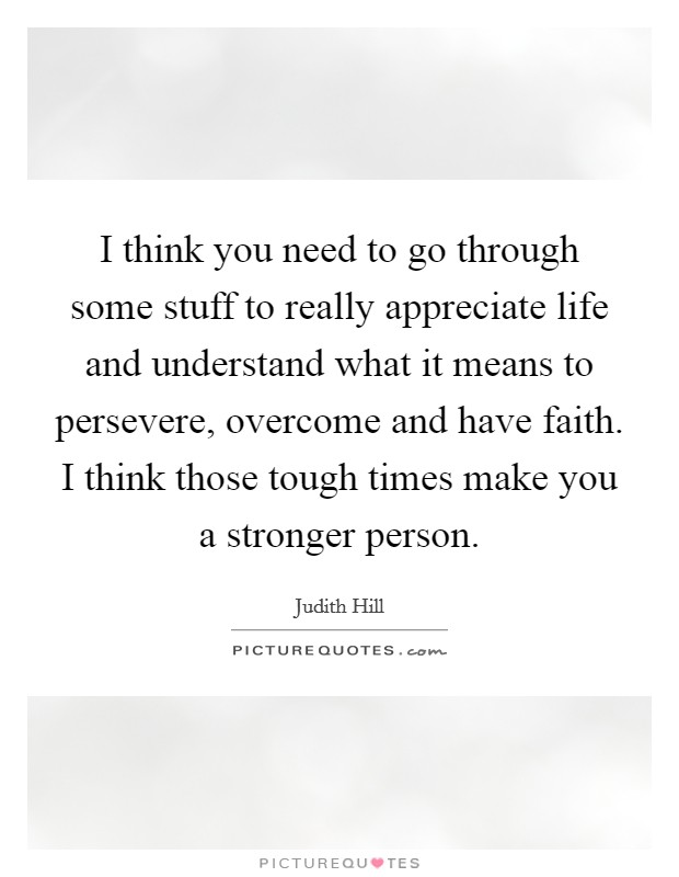 I think you need to go through some stuff to really appreciate life and understand what it means to persevere, overcome and have faith. I think those tough times make you a stronger person Picture Quote #1