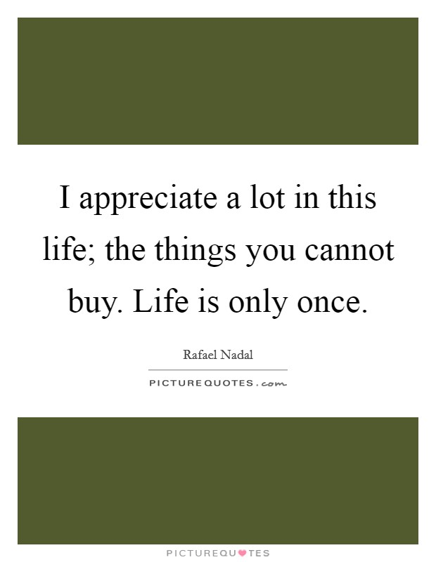 I appreciate a lot in this life; the things you cannot buy. Life is only once Picture Quote #1