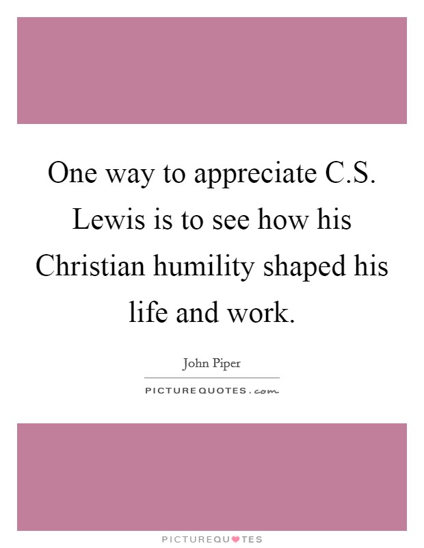 One way to appreciate C.S. Lewis is to see how his Christian humility shaped his life and work Picture Quote #1