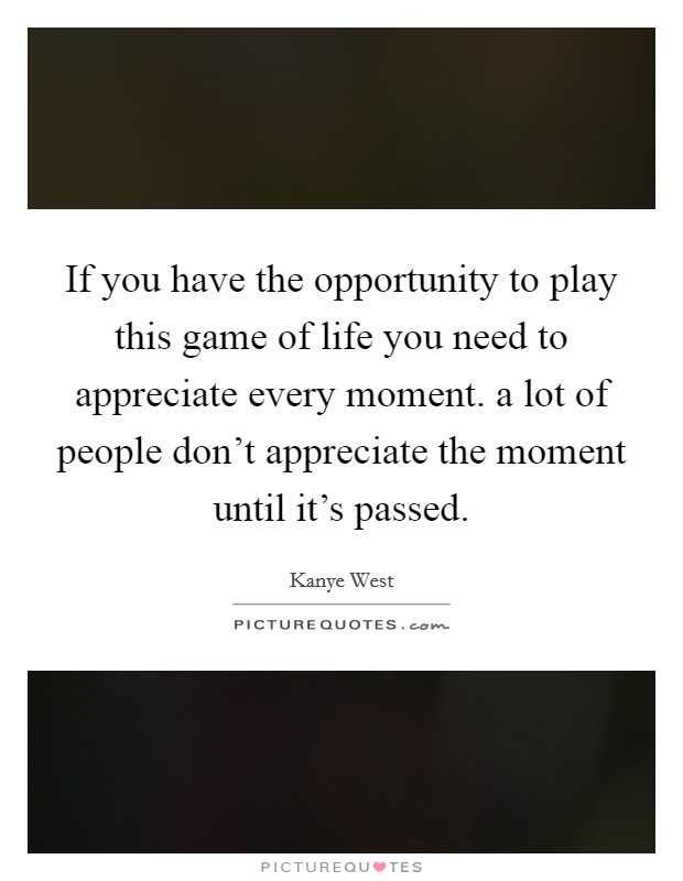 If you have the opportunity to play this game of life you need to appreciate every moment. a lot of people don't appreciate the moment until it's passed Picture Quote #1