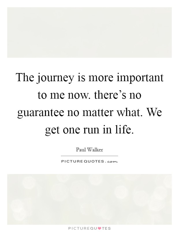The journey is more important to me now. there's no guarantee no matter what. We get one run in life Picture Quote #1
