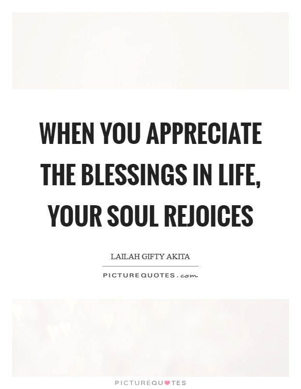 When you appreciate the blessings in life, your soul rejoices Picture Quote #1