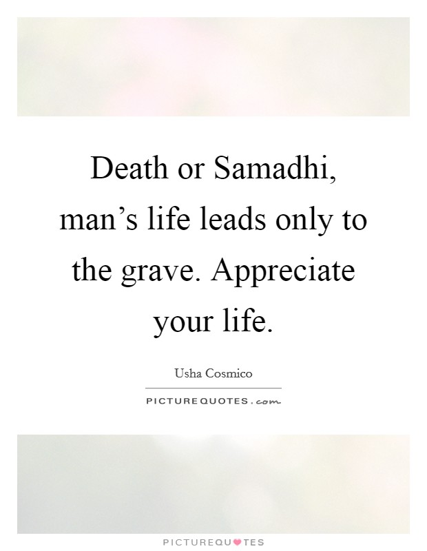 Death or Samadhi, man's life leads only to the grave. Appreciate your life Picture Quote #1