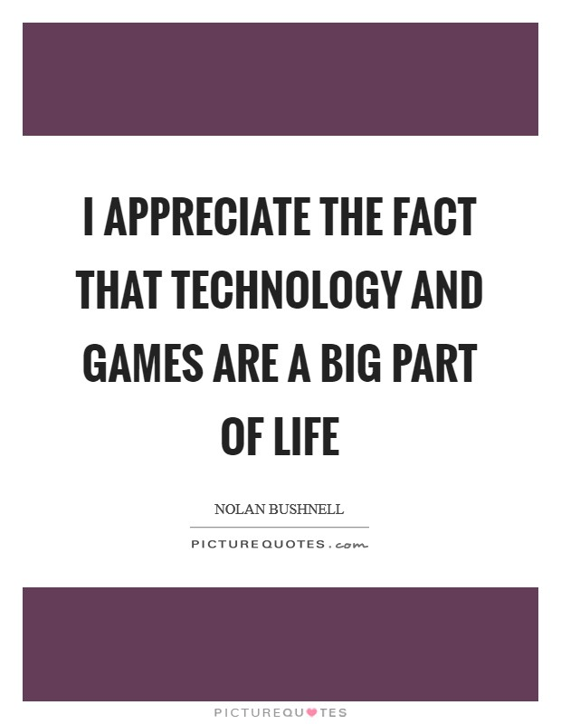I appreciate the fact that technology and games are a big part of life Picture Quote #1