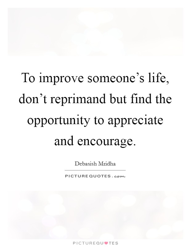 To improve someone's life, don't reprimand but find the opportunity to appreciate and encourage Picture Quote #1